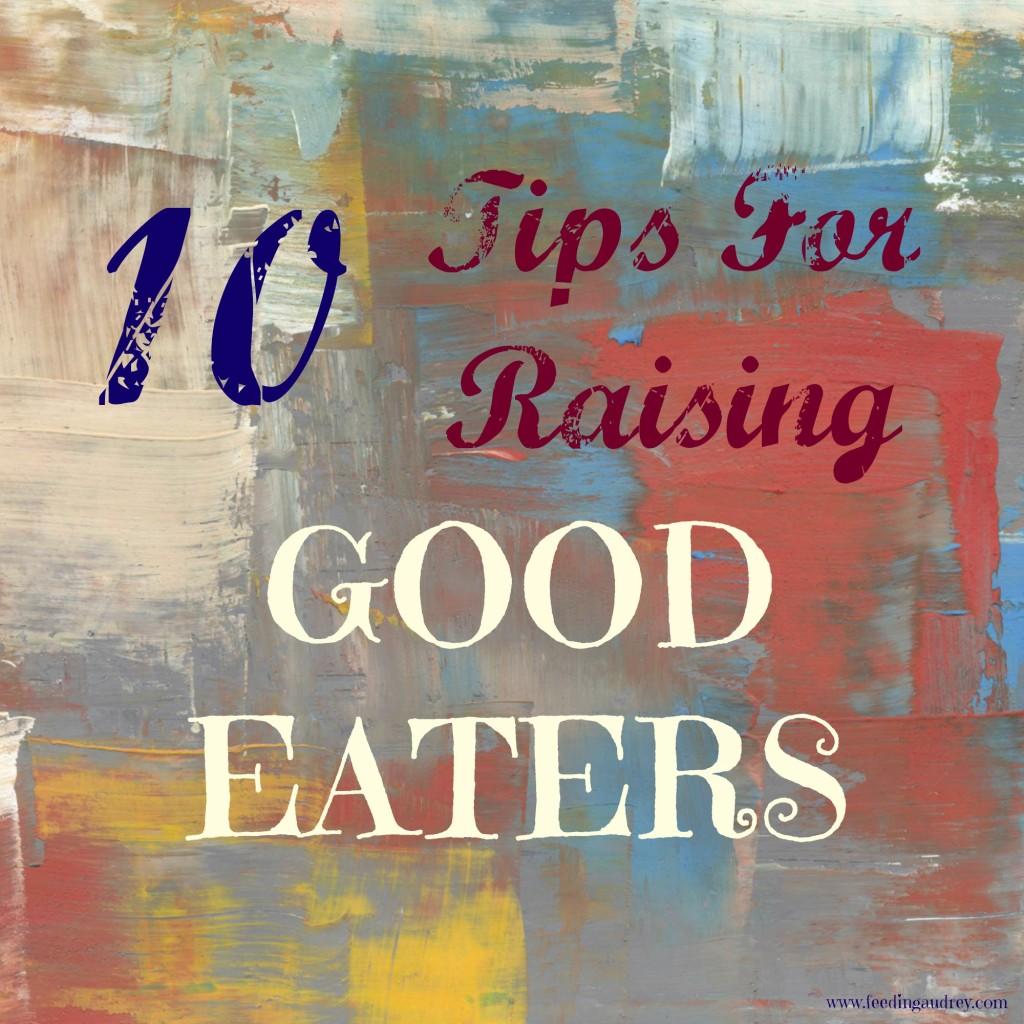 ten tips for raising good eaters www.feedingaudrey.com